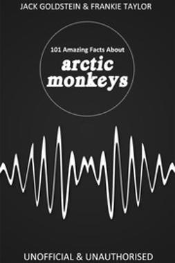 Goldstein, Jack - 101 Amazing Facts about Arctic Monkeys, ebook