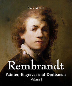 Michel, Émile - Rembrandt - Painter, Engraver and Draftsman - Volume 1, e-kirja