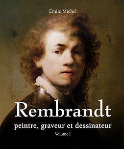 Michel, Émile - Rembrandt - Peintre, graveur et dessinateur - Volume I, e-bok