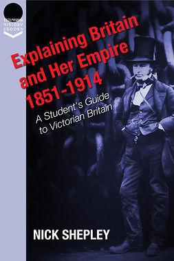Shepley, Nick - Explaining Britain and Her Empire: 1851-1914, e-bok