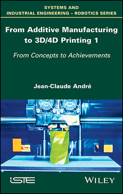 André, Jean-Claude - From Additive Manufacturing to 3D/4D Printing 1: From Concepts to Achievements, ebook