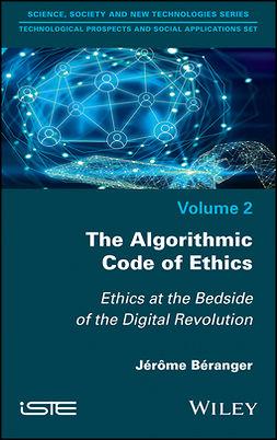 Beranger, Jerome - The Algorithmic Code of Ethics: Ethics at the Bedside of the Digital Revolution, e-kirja