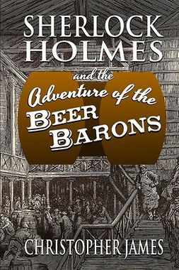 James, Christopher - Sherlock Holmes and the Adventure of the Beer Barons, e-kirja
