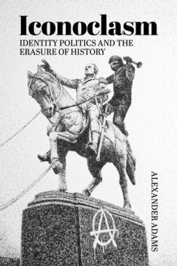 Adams, Alexander - Iconoclasm, Identity Politics and the Erasure of History, ebook