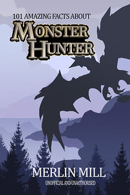 Mill, Merlin - 101 Amazing Facts about Monster Hunter, ebook
