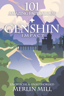 Mill, Merlin - 101 Amazing Facts About Genshin Impact, ebook