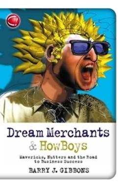 Gibbons, Barry J. - Dream Merchants & HowBoys: Mavericks, Nutters and the Road to Business Success, e-kirja