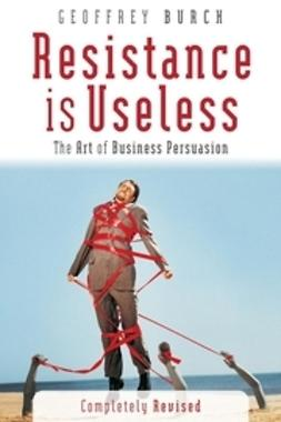 Burch, Geoff - Resistance is Useless: The Art of Business Persuasion, ebook