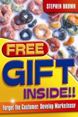 Brown, Stephen - Free Gift Inside!!: Forget the Customer. Develop Marketease, ebook
