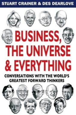Crainer, Stuart - Business, The Universe & Everything: Conversations with the World's Greatest Management Thinkers, ebook