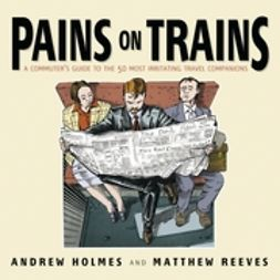 Holmes, Andrew - Pains on Trains: A Commuter's Guide to the 50 Most Irritating Travel Companions, ebook