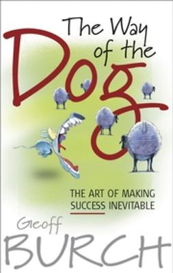 Burch, Geoffrey - The Way of the Dog: The Art of Making Success Inevitable, e-bok