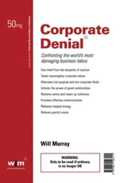 Murray, Will - Corporate Denial: Confronting the World's Most Damaging Business Taboo, ebook