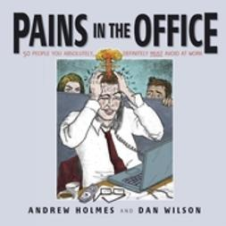 Holmes, Andrew - Pains in the Office: 50 People You Absolutely, Definitely Must Avoid at Work!, ebook
