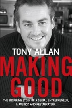 Allan, Tony - Making Good: The Inspiring Story of Serial Entrepreneur, Maverick and Restaurateur, ebook