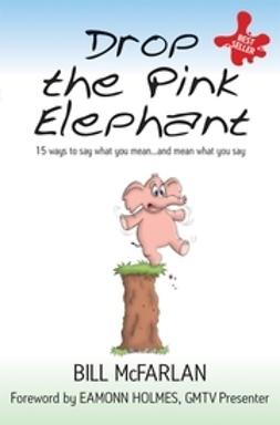 McFarlan, Bill - Drop the Pink Elephant: 15 Ways to Say What You Mean...and Mean What You Say, ebook