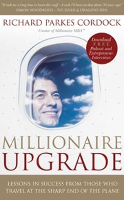 Cordock, Richard Parkes - Millionaire Upgrade: Lessons in Success From Those Who Travel at the Sharp End of the Plane, ebook