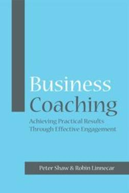 Shaw, Peter - Business Coaching: Achieving Practical Results Through Effective Engagement, e-bok