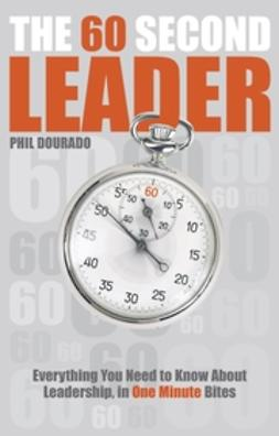 Dourado, Phil - The 60 Second Leader: Everything You Need to Know About Leadership, in 60 Second Bites, ebook