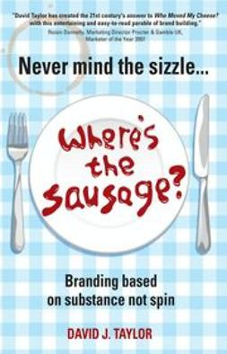 Taylor, David - Never Mind the Sizzle...Where's the Sausage?: Branding based on substance not spin, ebook
