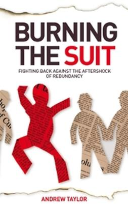 Taylor, Andrew - Burning the Suit: Fighting back against the AFTERSHOCK of redundancy, ebook