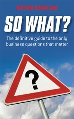 Duncan, Kevin - So What: The Definitive Guide to the Only Business Questions that Matter, e-kirja