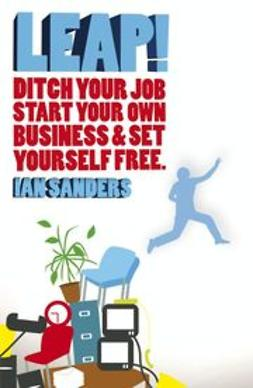 Sanders, Ian - Leap!: Ditch Your Job, Start Your Own Business & Set Yourself Free, ebook