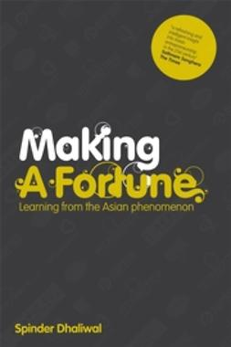 Dhaliwal, Spinder - Making a Fortune: Learning from the Asian Phenomenon, e-bok