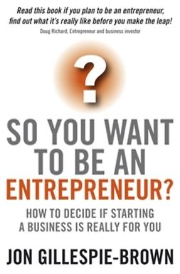 Gillespie-Brown, Jon - So You Want To Be An Entrepreneur: How to decide if starting a business is really for you, ebook
