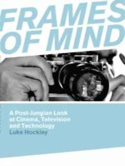 Hockley, Luke - Frames of Mind: A Post-Jungian Look at Film, Television and Technology, ebook
