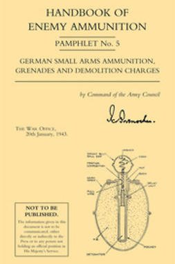 Office, 1943 The War - Handbook of Enemy Ammunition: German Small Arms Ammunition, Grenades and Demolition Charges, ebook