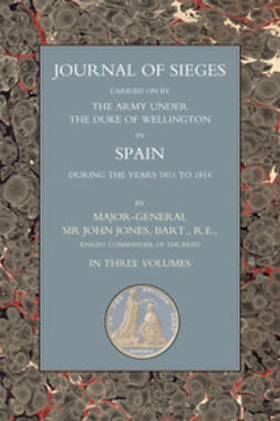 Jones, Major-General Sir John T. - Journals of Sieges Carried On by The Army under the Duke of Wellington, in Spain, during the Years 1811 to 1814 - Volume I, ebook