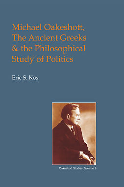 Kos, Eric Steven - Michael Oakeshott, the Ancient Greeks, and the Philosophical Study of Politics, ebook