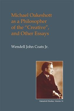 Jr., Wendell John Coats - Michael Oakeshott as a Philosopher of the Creative, ebook
