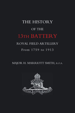 Smith, Major H. Marriott - The History of the 13th Battery Royal Field Artillery from 1759 to 1913, ebook