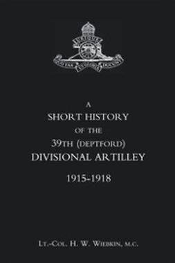 Wiebkin, Lt.-Col. H. W. - A Short History of the 39th (Deptford) Divisional Artillery: 1915-1918, ebook