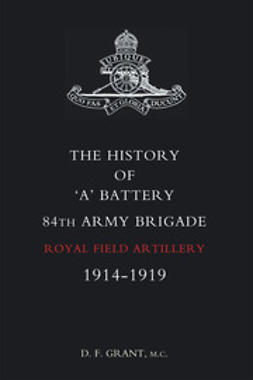 Grant, D. F. - The History of 'A' Battery 84th Army Brigade R.F.A., ebook