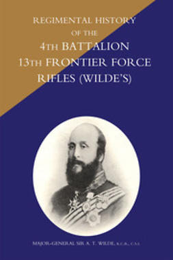 Wilde, Major-General Sir A. T. - Regimental History of the 4th Battalion 13th Frontier Force Rifles (Wilde's), e-kirja