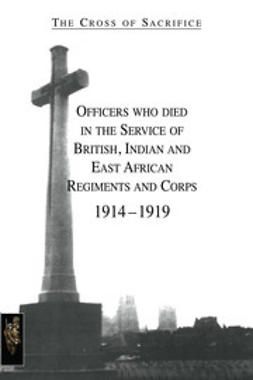 Jarvis, S. D. & D. B. - The Cross of Sacrifice: Officers Who Died in the Service of British, Indian and East African Regiments and Corps, 1914-1919, ebook