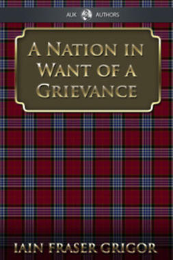 Grigor, Iain Fraser - A Nation in Want of a Grievance, ebook