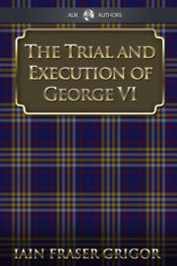 Grigor, Iain Fraser - The Trial and Execution of George VI, ebook