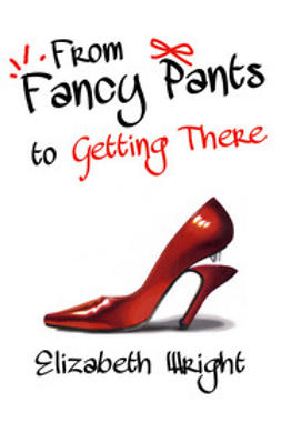 Wright, Elizabeth - From Fancy Pants to Getting There, ebook