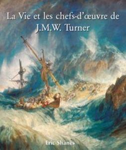 Shanes, Eric - La Vie et les chefs-d'œuvre de J.M.W. Turner, ebook