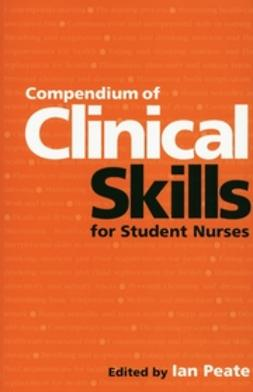 Peate, Ian - Compendium of Clinical Skills for Student Nurses, e-bok