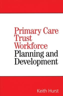 Hurst, Keith - Primary Care Trust Workforce: Planning and Development, ebook