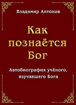 Антонов, Владимир - Как познаётся Бог. Автобиография учёного, изучавшего Бога, ebook
