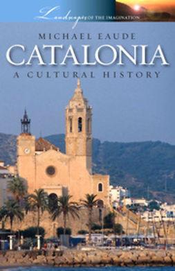 Eaude, Michael - Catalonia - A Cultural History, e-kirja