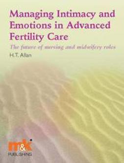 Allan, Helen - Managing Intimacy and Emotions in Advanced Fertility Care: the future of nursing and midwifery roles, ebook