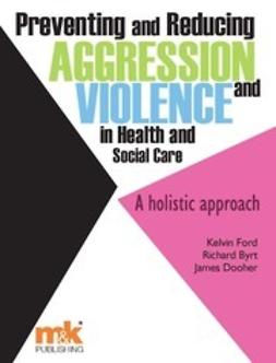 Ford, Kelvin - Preventing and Reducing Aggression and Violence in Health and Social Care: A holistic approach, ebook