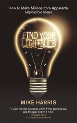 Harris, Mike - Find Your Lightbulb: How to make millions from apparently impossible ideas, e-kirja